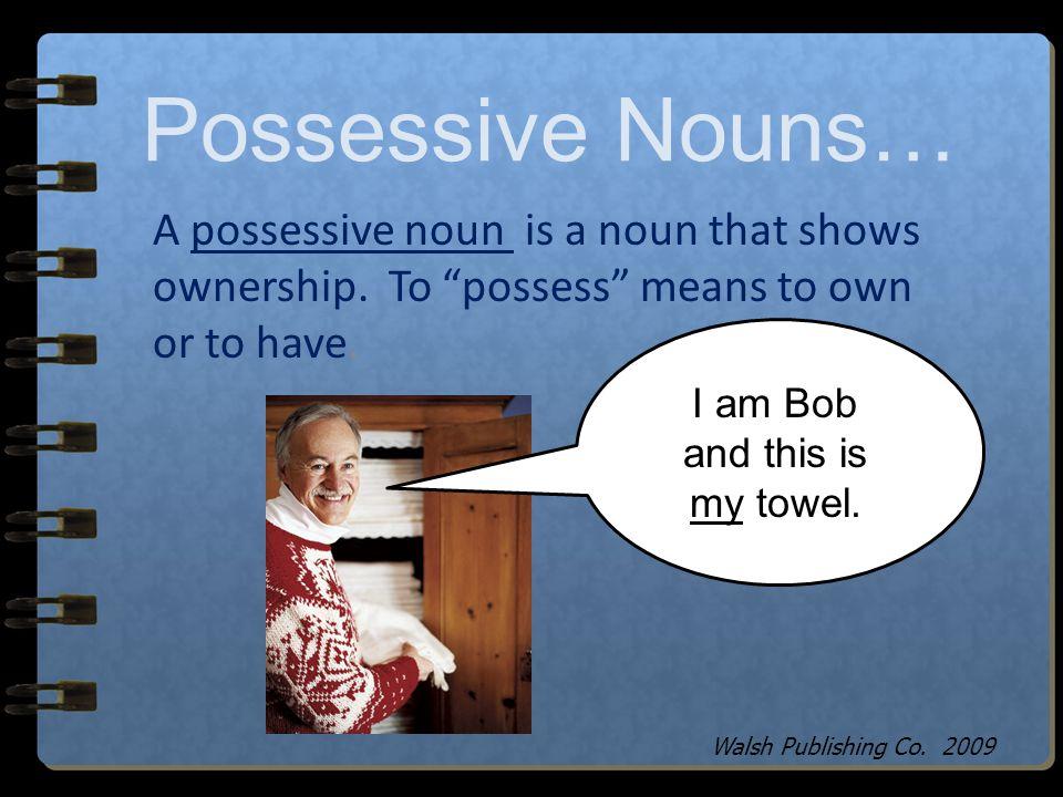 Possessive Nouns… I believe that belongs to me… Walsh Publishing Co. 2009