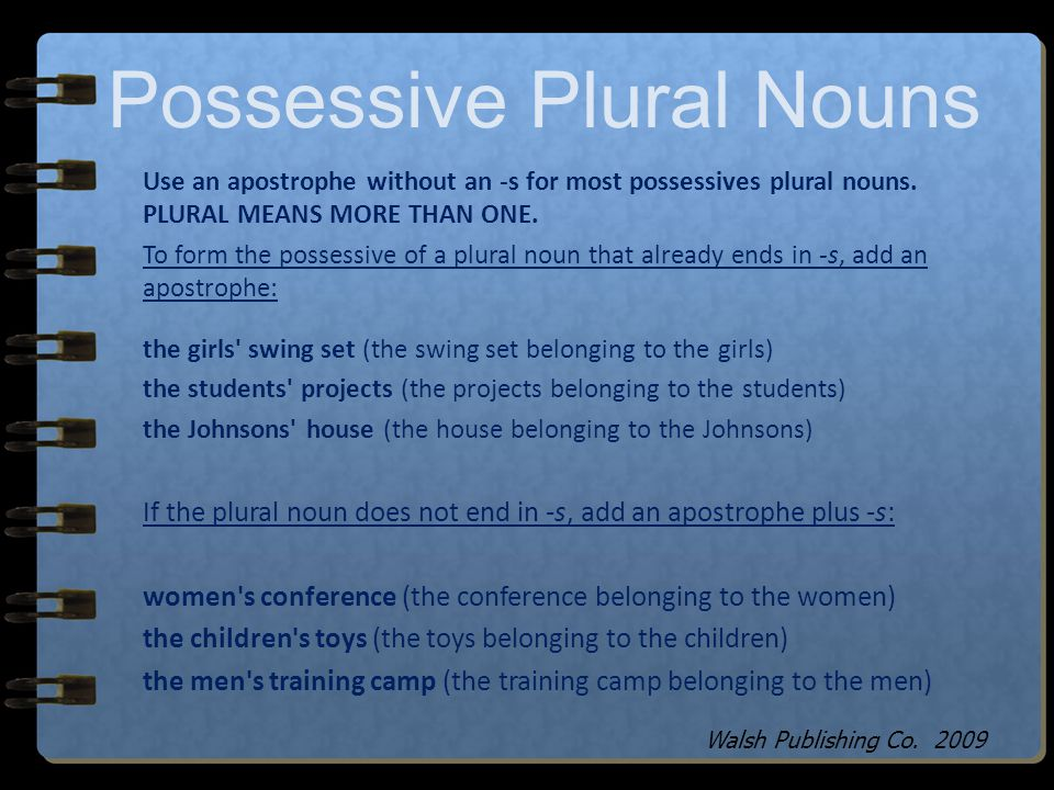 Possessive Singular Nouns Use an apostrophe with -s for possessives of singular nouns. SINGULAR MEANS ONE. Use an apostrophe plus -s to show the posse