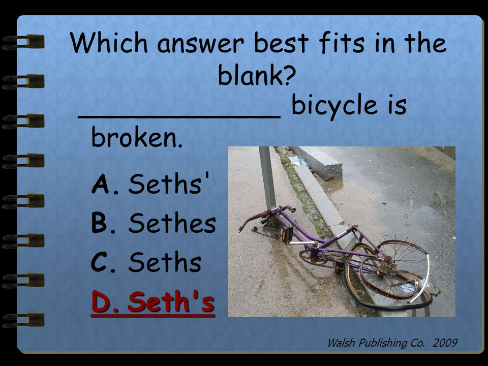 Which answer best fits in the blank? ____________ bicycle is broken. A.Seths' B.Sethes C.Seths D.Seth's Walsh Publishing Co. 2009