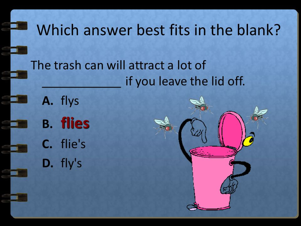 Which answer best fits in the blank? The trash can will attract a lot of ____________ if you leave the lid off. A.flys B.flies C.flie's D.fly's