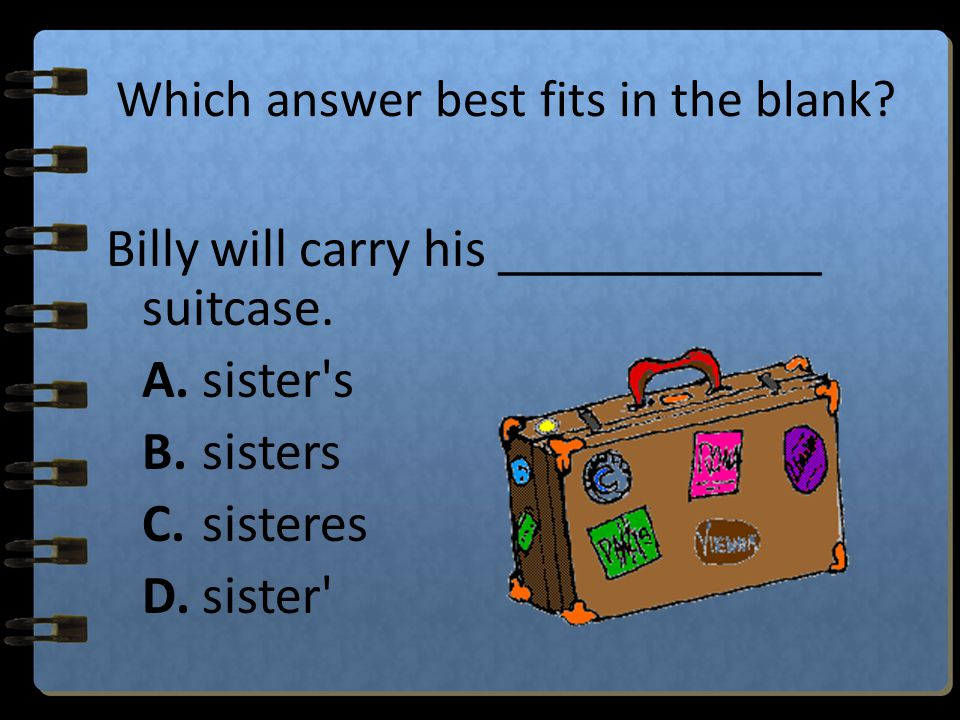Which answer best fits in the blank? Emily has two hamsters named Barry and Steve. The ____________________ cage looks like a tiny house. hamsters' A.