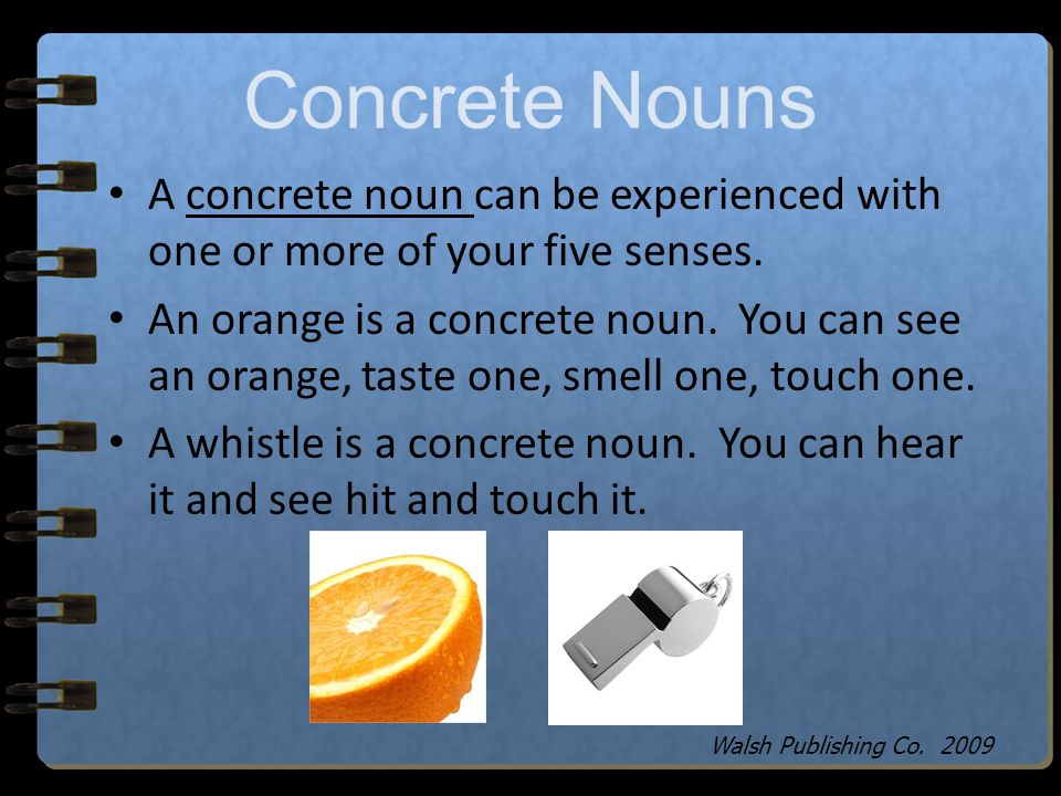 Concrete vs. Abstract Nouns A concrete noun is a noun that can be experienced with your five senses. You can touch, smell, see, hear or taste a concre
