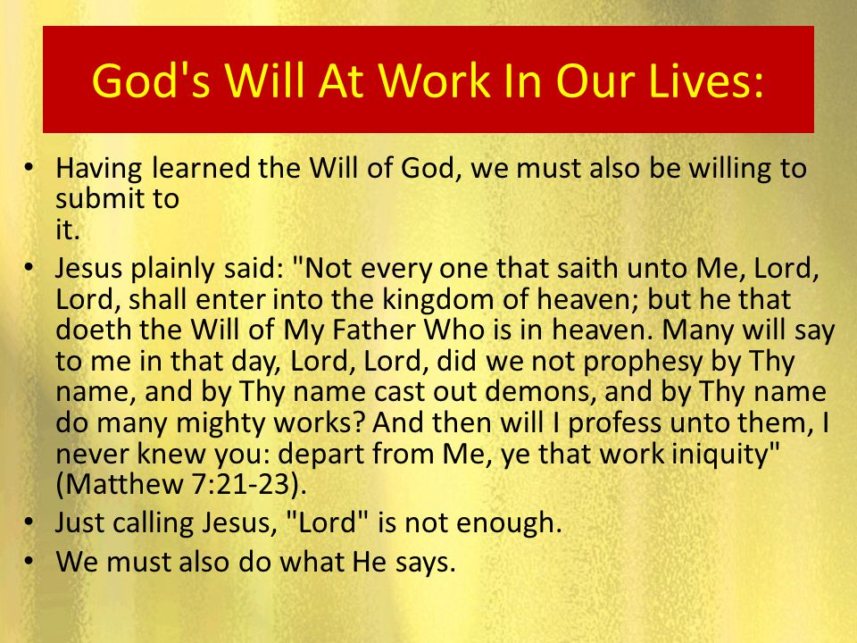 God's Will At Work In Our Lives: Having learned the Will of God, we must also be willing to submit to it. Jesus plainly said: