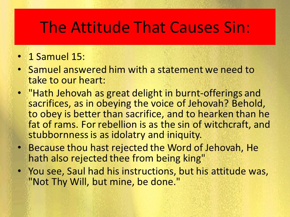The Attitude That Causes Sin: 1 Samuel 15: Samuel answered him with a statement we need to take to our heart: