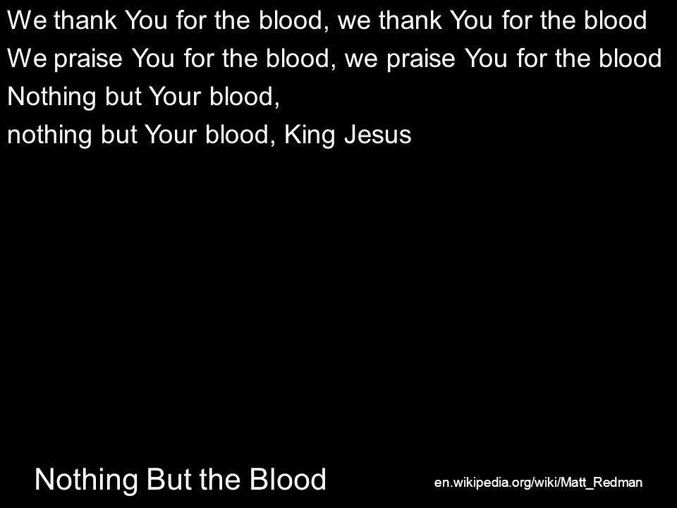 We thank You for the blood, we thank You for the blood We praise You for the blood, we praise You for the blood Nothing but Your blood, nothing but Your blood, King Jesus Nothing But the Blood en.wikipedia.org/wiki/Matt_Redman