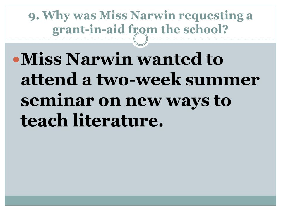9. Why was Miss Narwin requesting a grant-in-aid from the school? Miss Narwin wanted to attend a two-week summer seminar on new ways to teach literatu