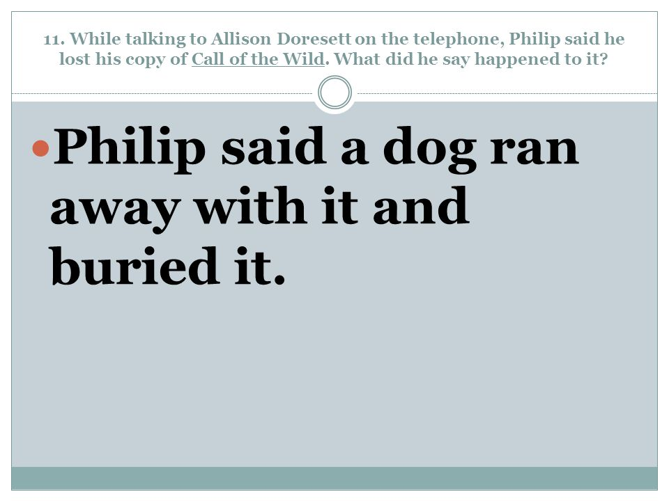 11. While talking to Allison Doresett on the telephone, Philip said he lost his copy of Call of the Wild. What did he say happened to it? Philip said