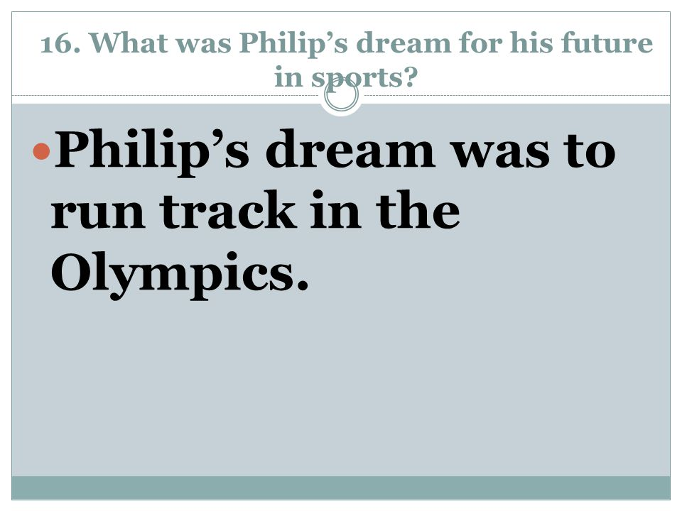 16. What was Philip's dream for his future in sports? Philip's dream was to run track in the Olympics.