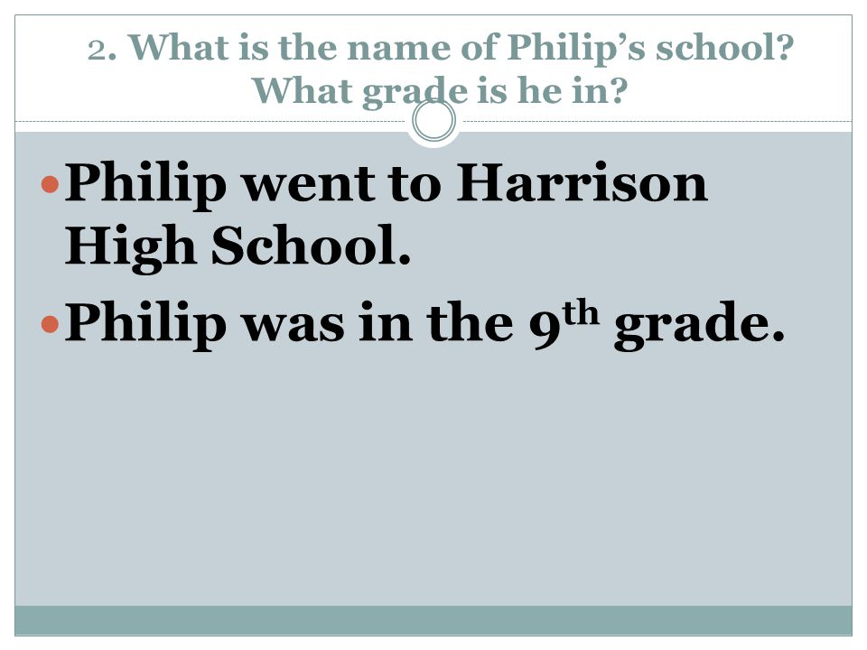 2. What is the name of Philip's school? What grade is he in? Philip went to Harrison High School. Philip was in the 9 th grade.