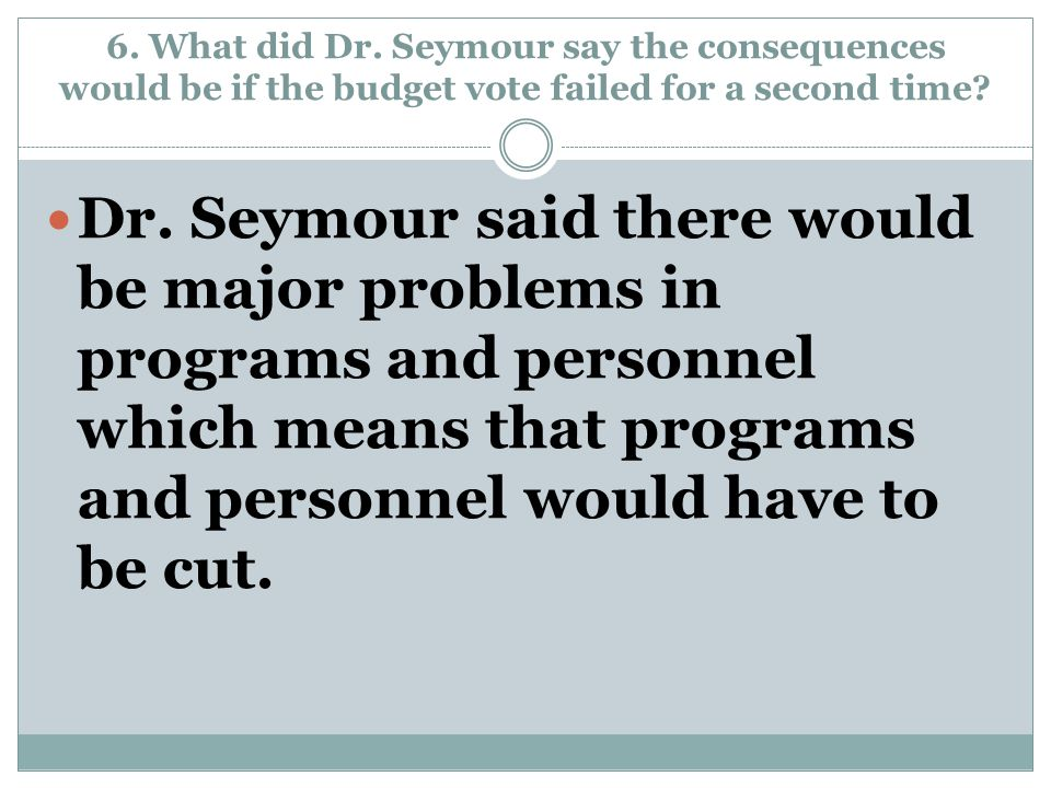 6. What did Dr. Seymour say the consequences would be if the budget vote failed for a second time? Dr. Seymour said there would be major problems in p