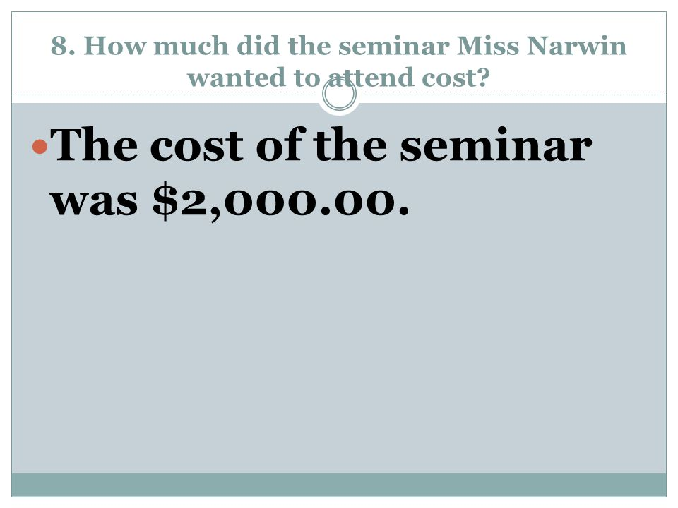 8. How much did the seminar Miss Narwin wanted to attend cost? The cost of the seminar was $2,000.00.