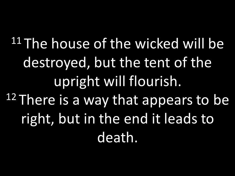 11 The house of the wicked will be destroyed, but the tent of the upright will flourish.