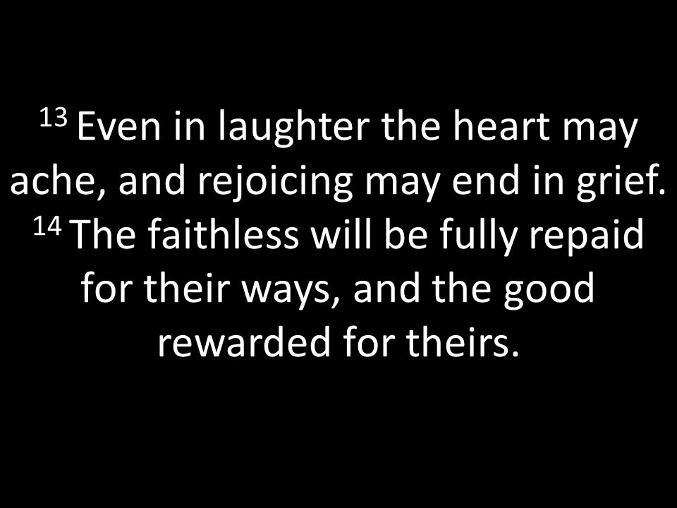 13 Even in laughter the heart may ache, and rejoicing may end in grief.