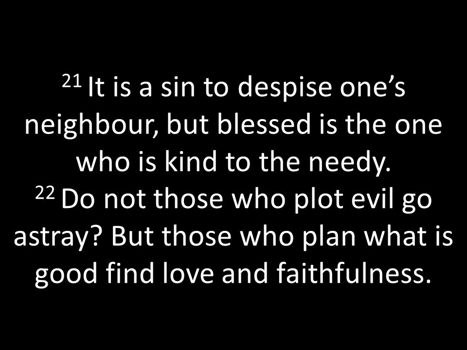 21 It is a sin to despise one's neighbour, but blessed is the one who is kind to the needy.
