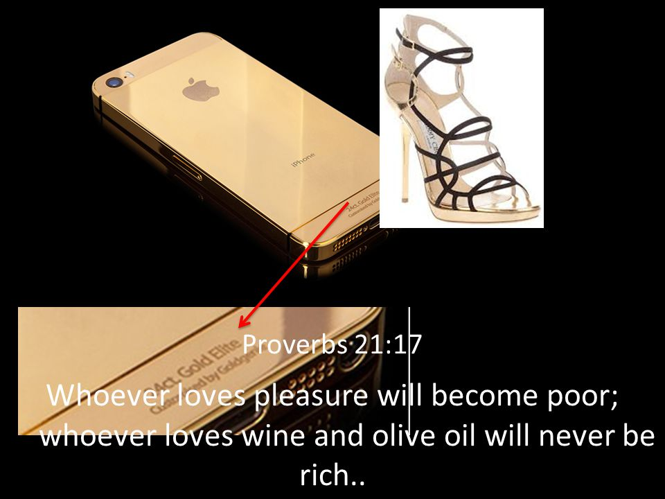 Proverbs 21:17 Whoever loves pleasure will become poor; whoever loves wine and olive oil will never be rich..