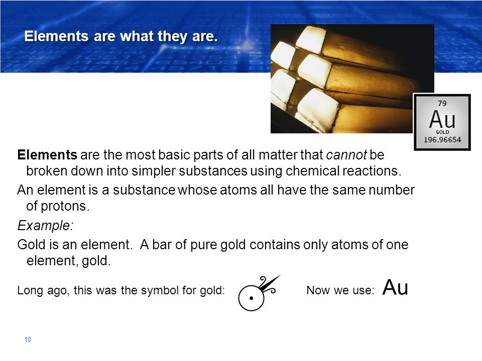 Elements are what they are. Elements are the most basic parts of all matter that cannot be broken down into simpler substances using chemical reaction