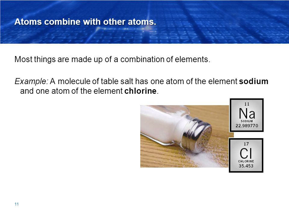 Atoms combine with other atoms. Most things are made up of a combination of elements. Example: A molecule of table salt has one atom of the element so