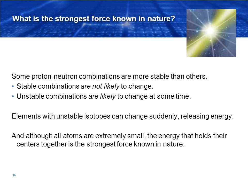 What is the strongest force known in nature? Some proton-neutron combinations are more stable than others. Stable combinations are not likely to chang