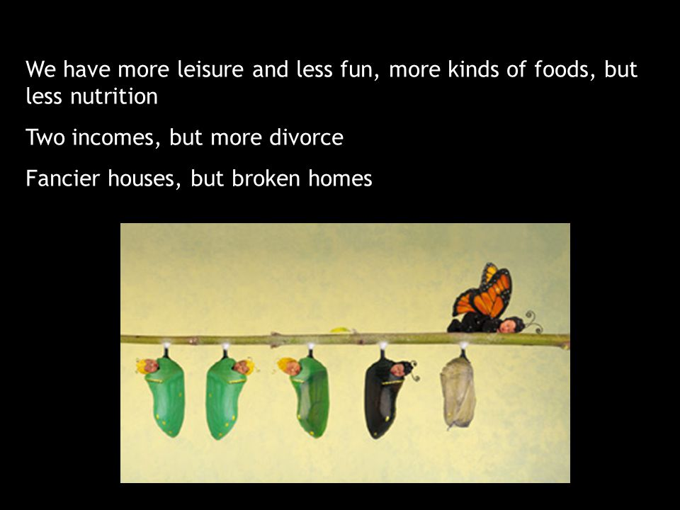 We have more leisure and less fun, more kinds of foods, but less nutrition Two incomes, but more divorce Fancier houses, but broken homes