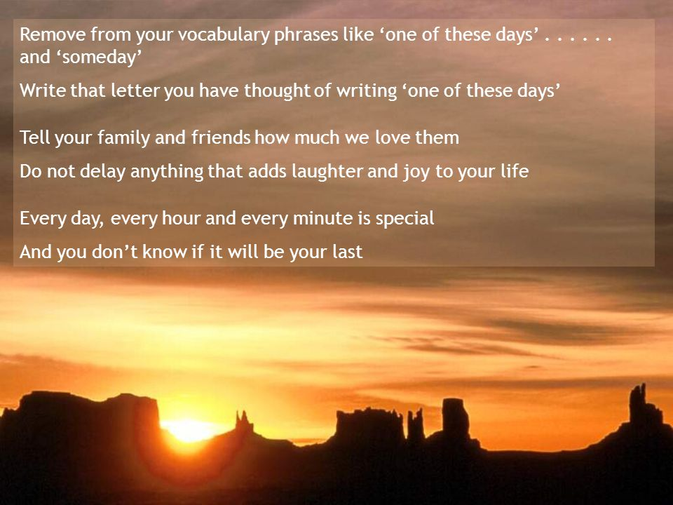 Remove from your vocabulary phrases like 'one of these days'......