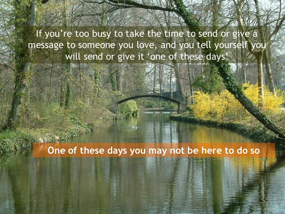 If you're too busy to take the time to send or give a message to someone you love, and you tell yourself you will send or give it 'one of these days' One of these days you may not be here to do so