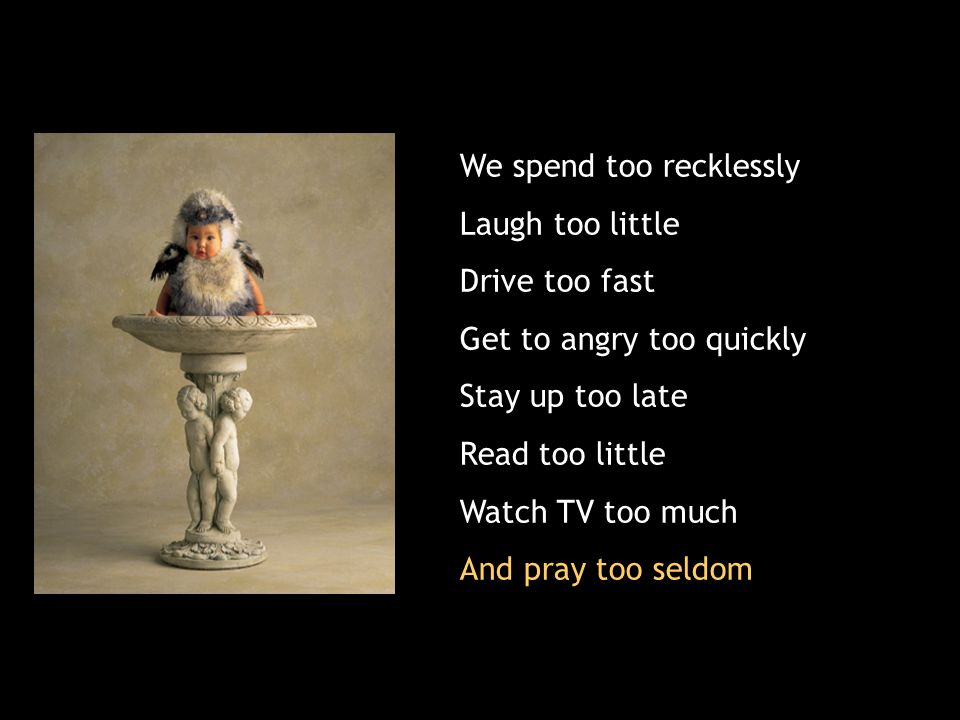 We spend too recklessly Laugh too little Drive too fast Get to angry too quickly Stay up too late Read too little Watch TV too much And pray too seldom