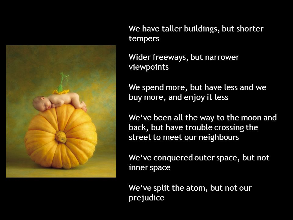 We have taller buildings, but shorter tempers Wider freeways, but narrower viewpoints We spend more, but have less and we buy more, and enjoy it less We've been all the way to the moon and back, but have trouble crossing the street to meet our neighbours We've conquered outer space, but not inner space We've split the atom, but not our prejudice