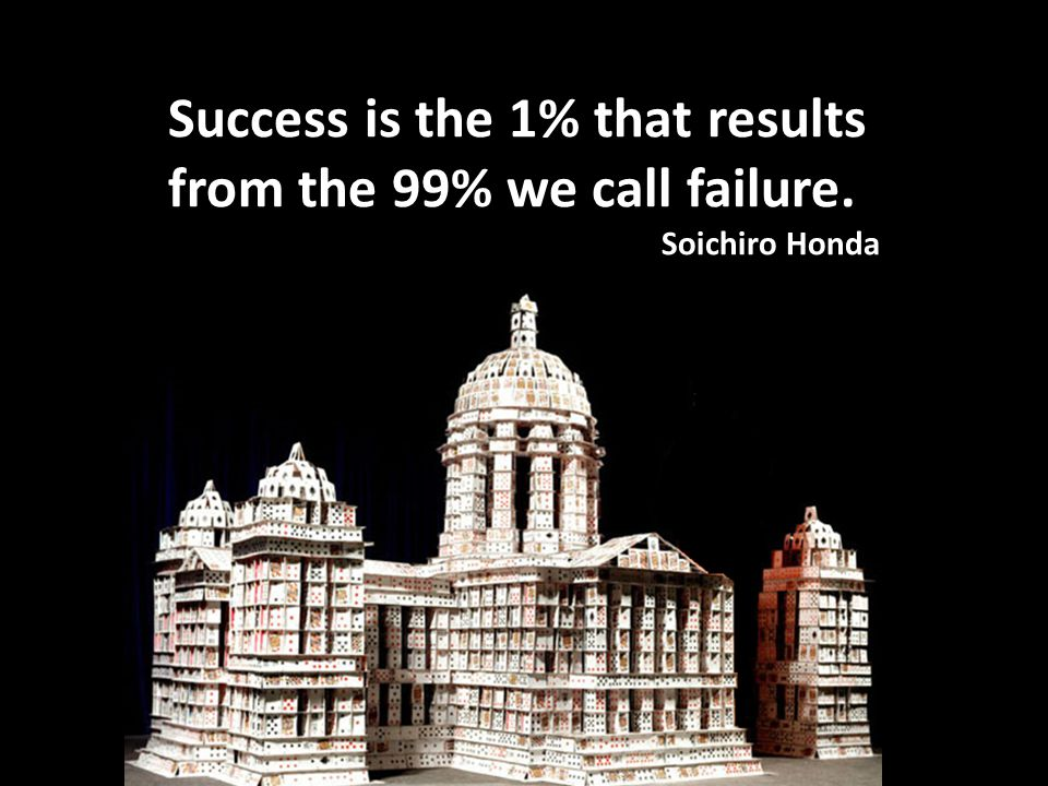 Success is the 1% that results from the 99% we call failure. Soichiro Honda