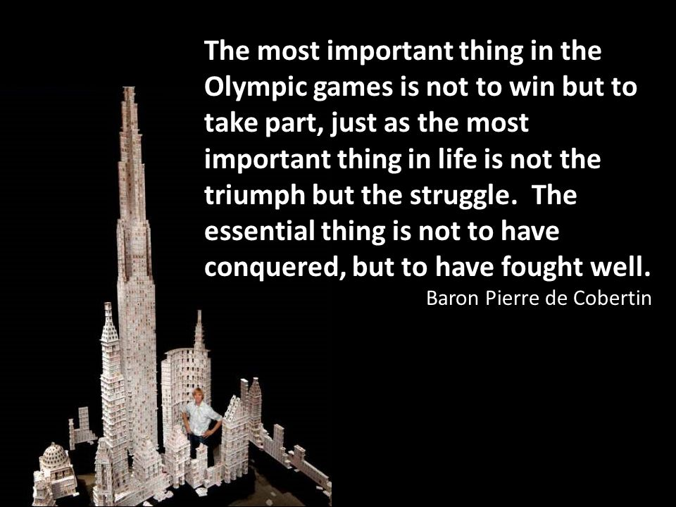 The most important thing in the Olympic games is not to win but to take part, just as the most important thing in life is not the triumph but the stru