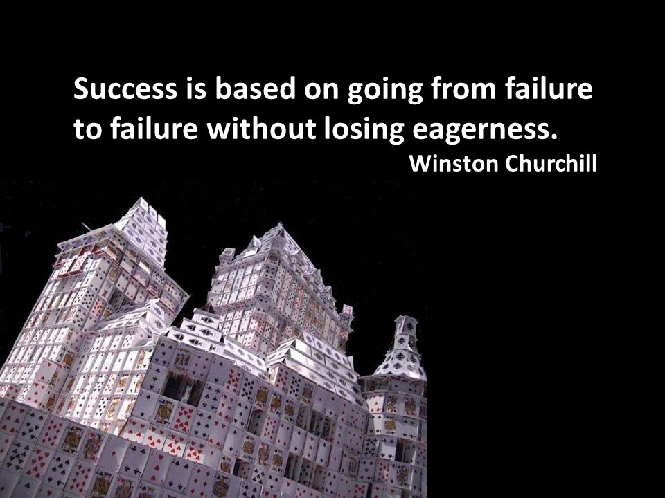 Success is based on going from failure to failure without losing eagerness. Winston Churchill