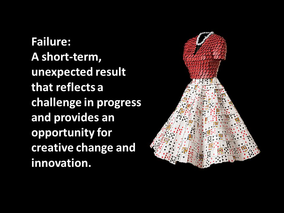Failure: A short-term, unexpected result that reflects a challenge in progress and provides an opportunity for creative change and innovation.