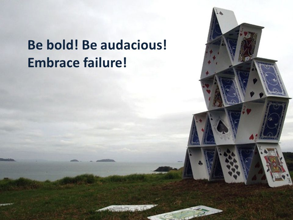Be bold! Be audacious! Embrace failure!