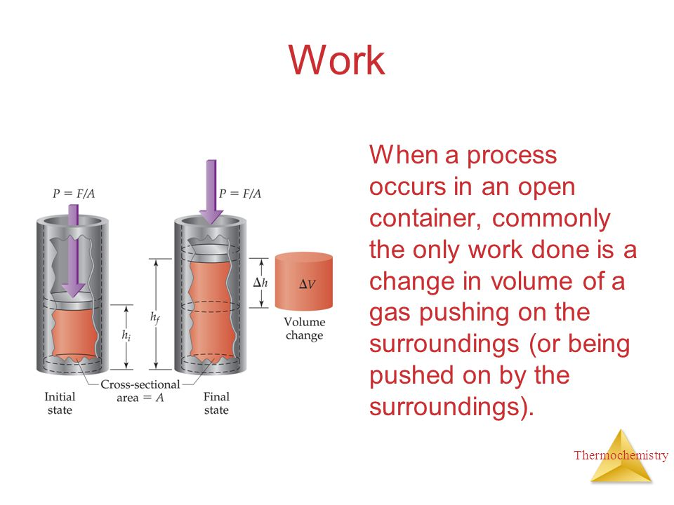 Thermochemistry Work When a process occurs in an open container, commonly the only work done is a change in volume of a gas pushing on the surrounding