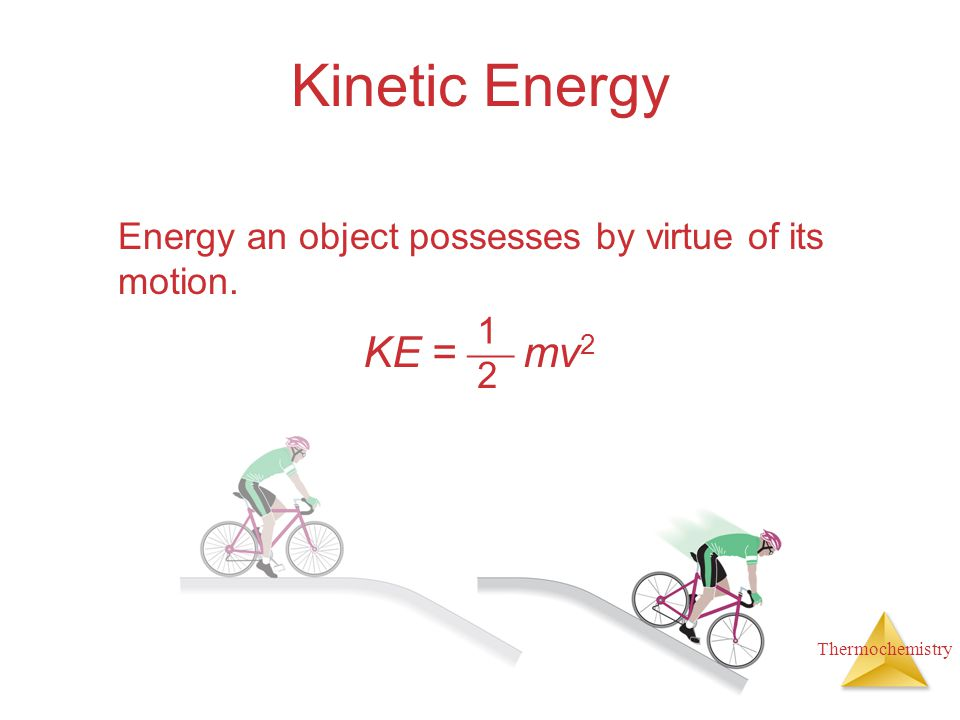 Thermochemistry Kinetic Energy Energy an object possesses by virtue of its motion. 1 2 KE =  mv 2