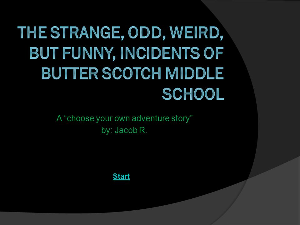 A choose your own adventure story by: Jacob R. Start