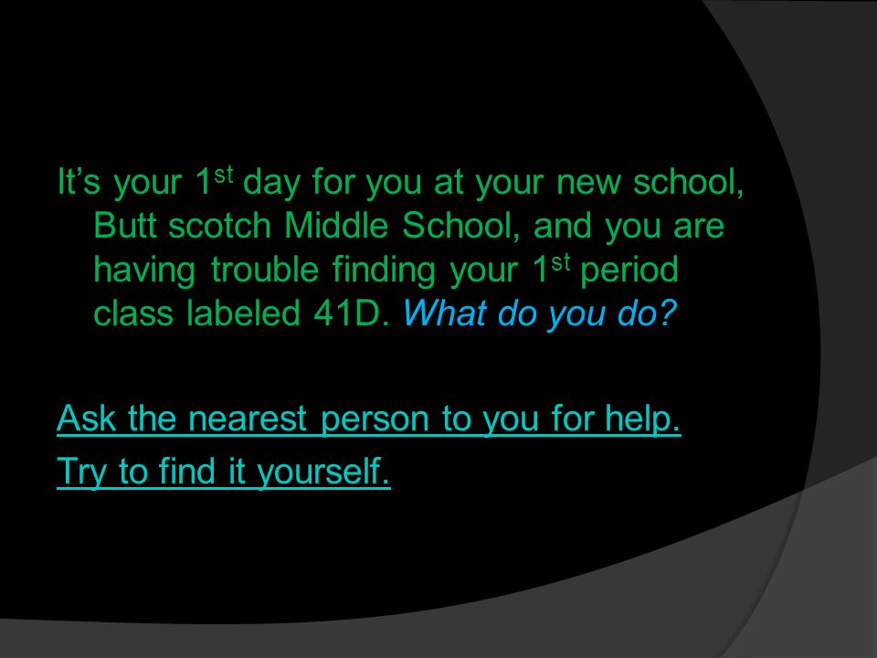 It's your 1 st day for you at your new school, Butt scotch Middle School, and you are having trouble finding your 1 st period class labeled 41D.