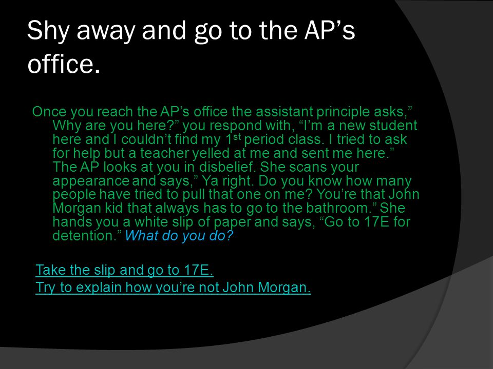 Shy away and go to the AP's office.