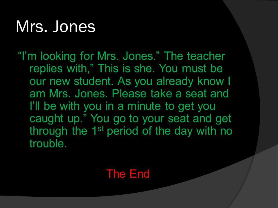 Mrs. Jones I'm looking for Mrs. Jones. The teacher replies with, This is she.