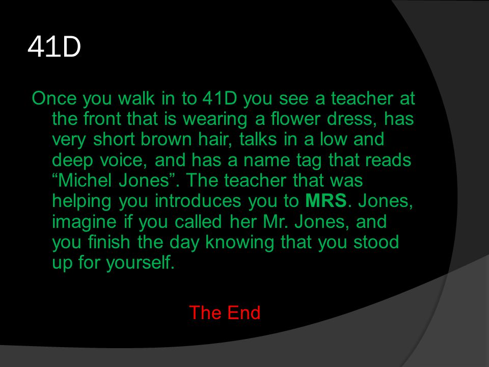 41D Once you walk in to 41D you see a teacher at the front that is wearing a flower dress, has very short brown hair, talks in a low and deep voice, and has a name tag that reads Michel Jones .