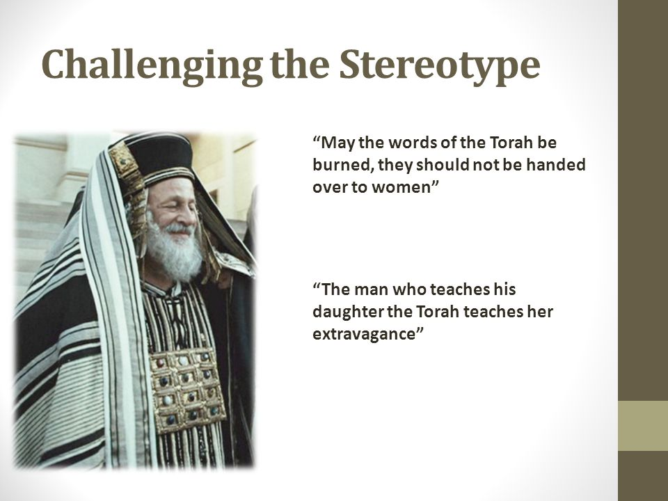 Challenging the Stereotype May the words of the Torah be burned, they should not be handed over to women The man who teaches his daughter the Torah teaches her extravagance