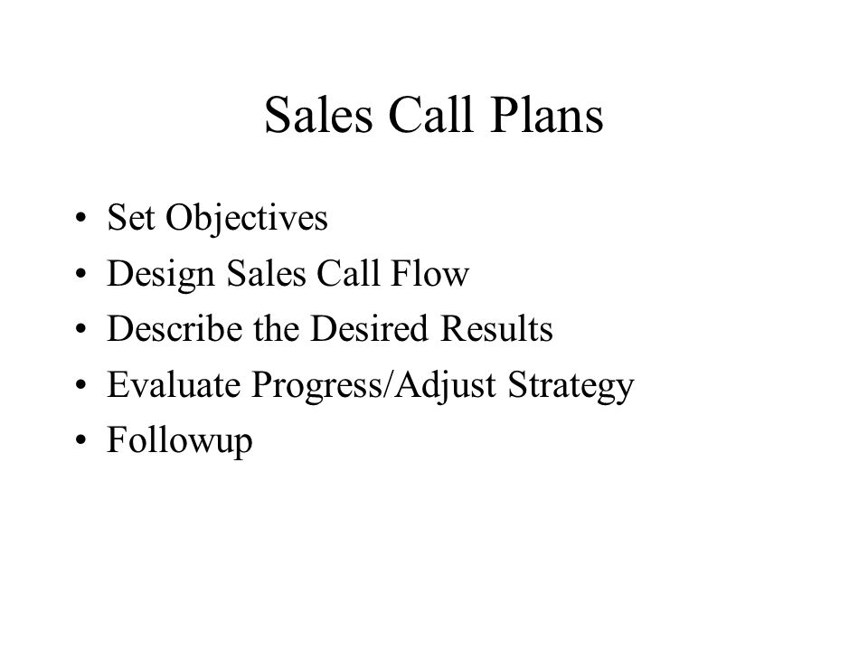 Sales Call Plans Set Objectives Design Sales Call Flow Describe the Desired Results Evaluate Progress/Adjust Strategy Followup