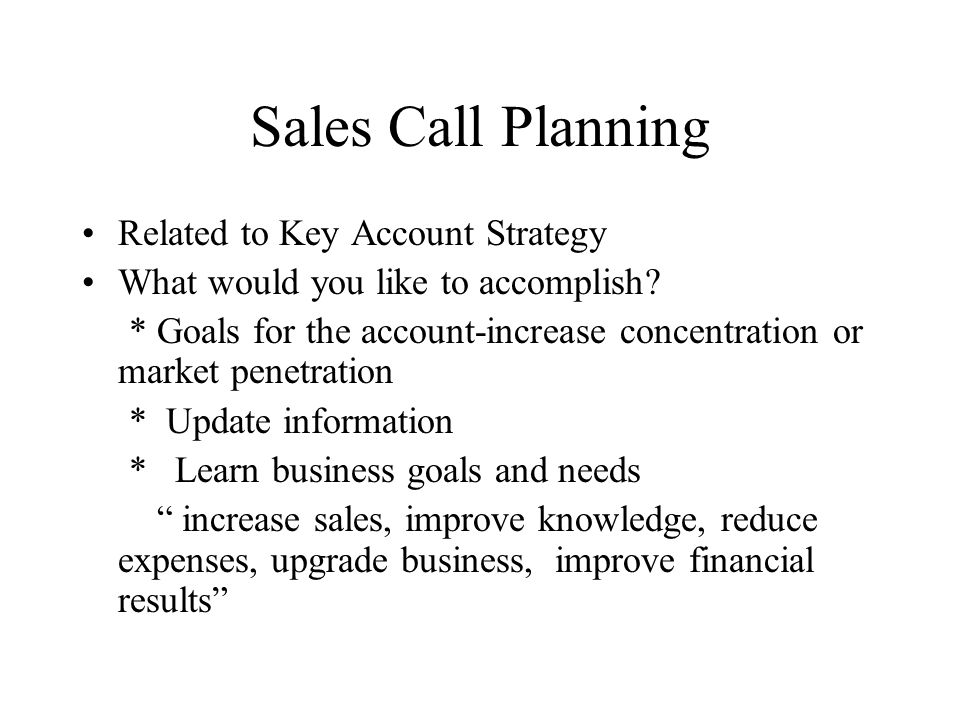 Sales Call Planning Related to Key Account Strategy What would you like to accomplish? * Goals for the account-increase concentration or market penetr