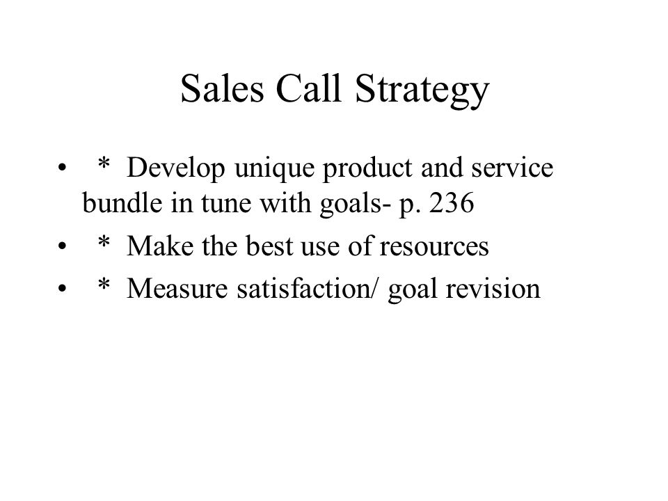 Sales Call Strategy * Develop unique product and service bundle in tune with goals- p. 236 * Make the best use of resources * Measure satisfaction/ go