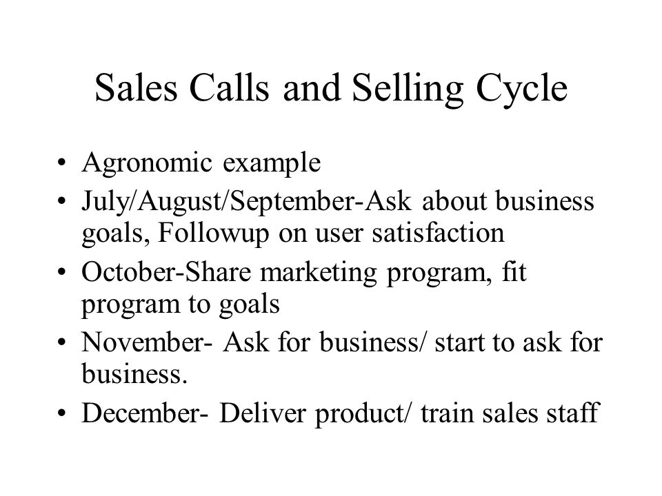 Sales Calls and Selling Cycle Agronomic example July/August/September-Ask about business goals, Followup on user satisfaction October-Share marketing
