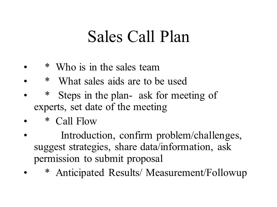 Sales Call Plan * Who is in the sales team * What sales aids are to be used * Steps in the plan- ask for meeting of experts, set date of the meeting *