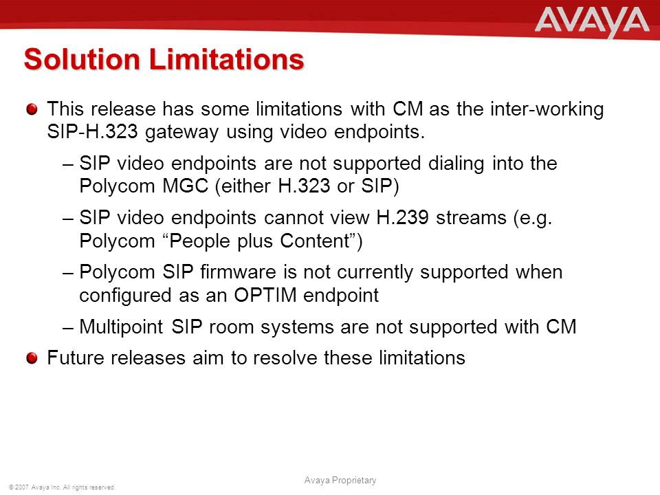 © 2007 Avaya Inc. All rights reserved. Avaya Proprietary Solution Limitations This release has some limitations with CM as the inter-working SIP-H.323