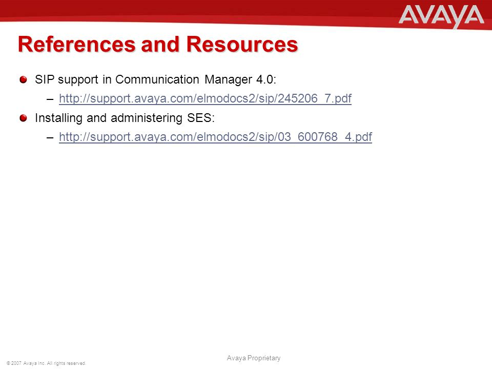 © 2007 Avaya Inc. All rights reserved. Avaya Proprietary References and Resources SIP support in Communication Manager 4.0: –http://support.avaya.com/