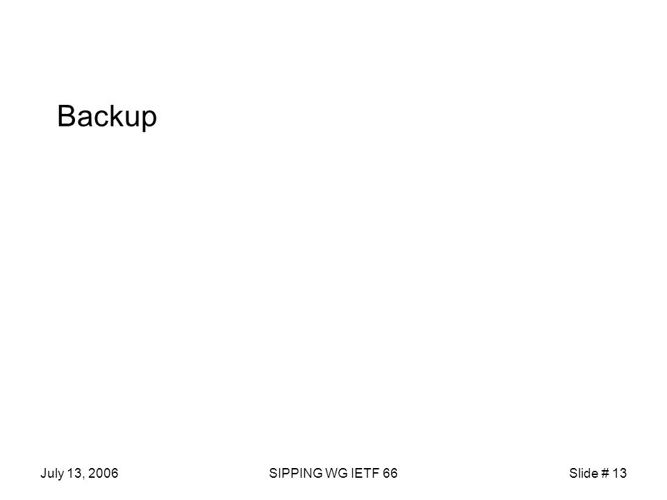 July 13, 2006SIPPING WG IETF 66Slide # 13 Backup