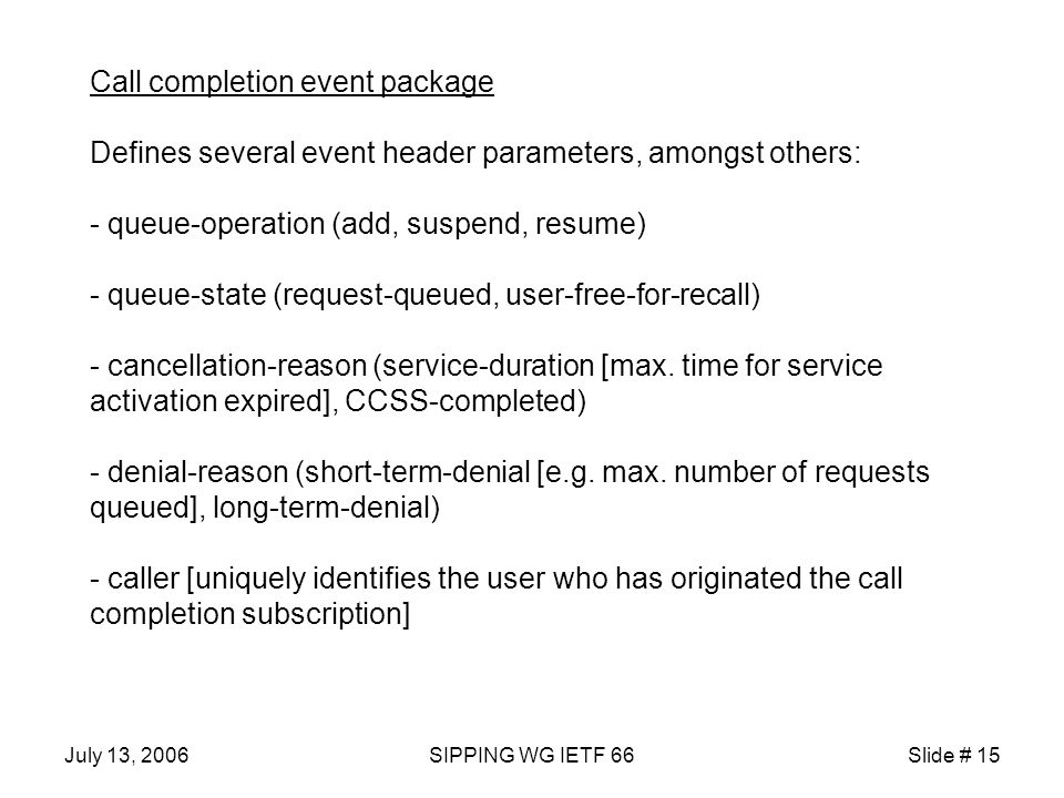 July 13, 2006SIPPING WG IETF 66Slide # 15 Call completion event package Defines several event header parameters, amongst others: - queue-operation (add, suspend, resume) - queue-state (request-queued, user-free-for-recall) - cancellation-reason (service-duration [max.