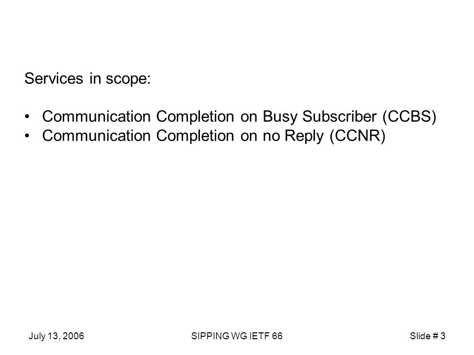 July 13, 2006SIPPING WG IETF 66Slide # 3 Services in scope: Communication Completion on Busy Subscriber (CCBS) Communication Completion on no Reply (CCNR)